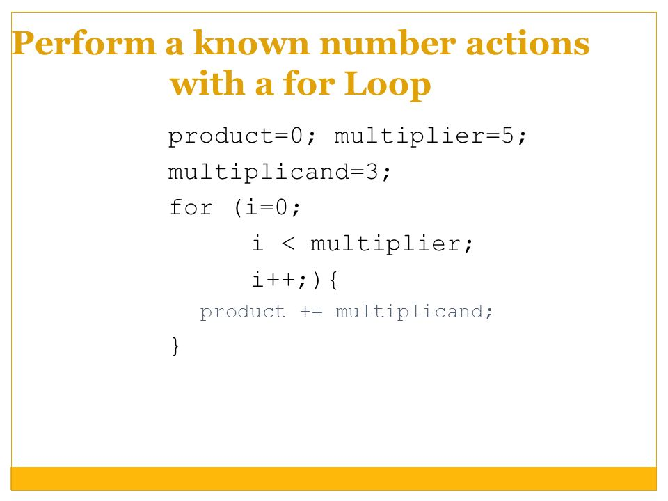 Perform a known number actions with a for Loop product=0; multiplier=5; multiplicand=3; for (i=0; i < multiplier; i++;){ product += multiplicand; }