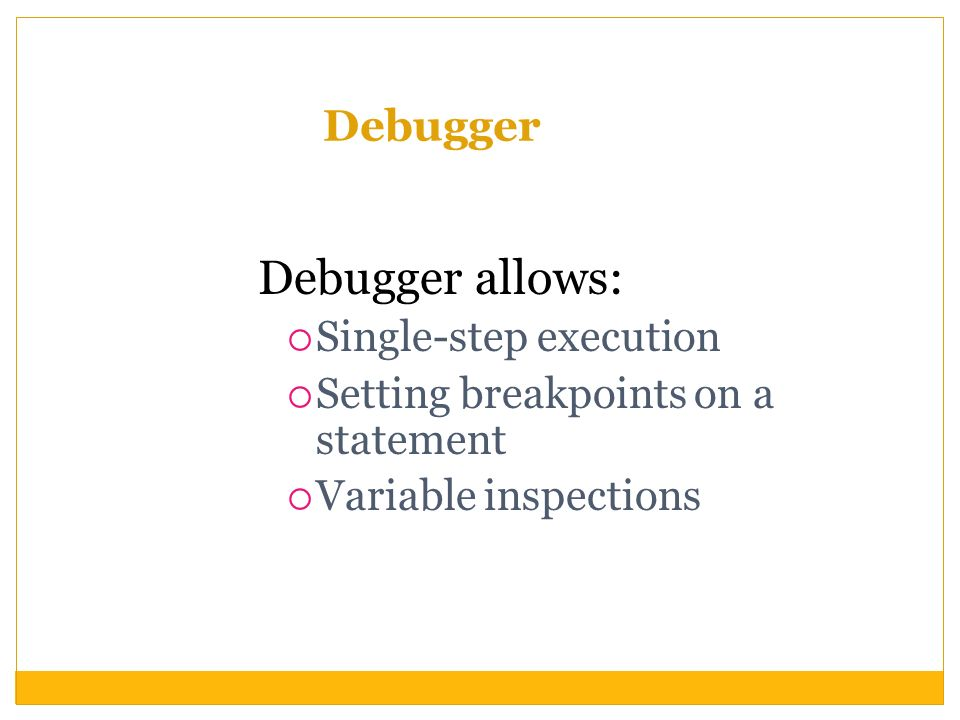 Debugger Debugger allows: Single-step execution Setting breakpoints on a statement Variable inspections