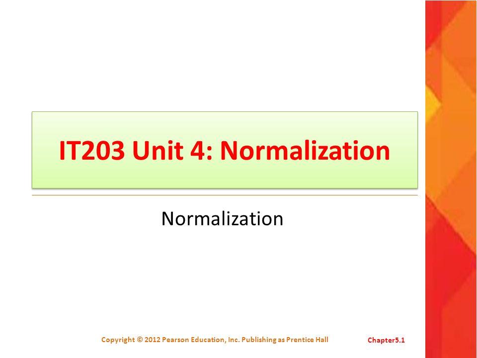 IT203 Unit 4: Normalization Normalization Copyright © 2012 Pearson Education, Inc. Publishing as Prentice HallChapter5.1