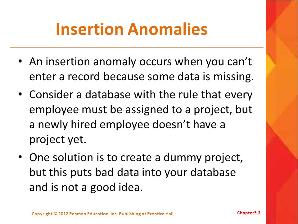 Insertion Anomalies An insertion anomaly occurs when you cant enter a record because some data is missing. Consider a database with the rule that ever