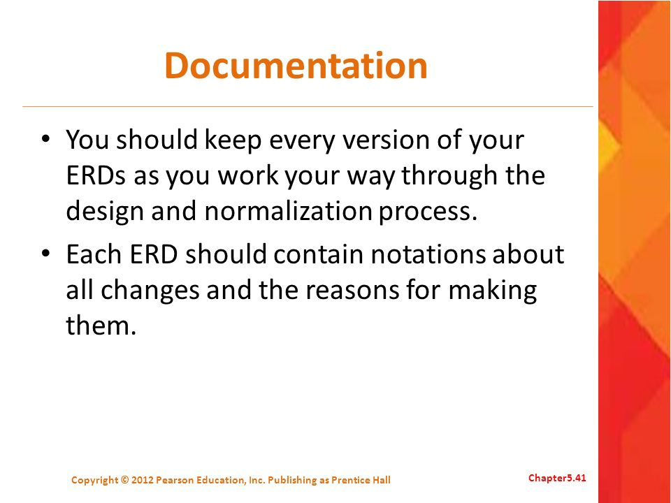 Documentation You should keep every version of your ERDs as you work your way through the design and normalization process. Each ERD should contain no
