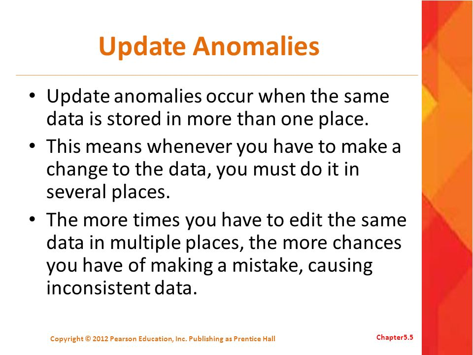 Update Anomalies Update anomalies occur when the same data is stored in more than one place. This means whenever you have to make a change to the data