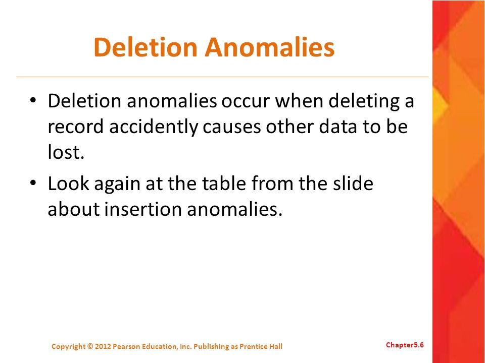 Deletion Anomalies Deletion anomalies occur when deleting a record accidently causes other data to be lost. Look again at the table from the slide abo