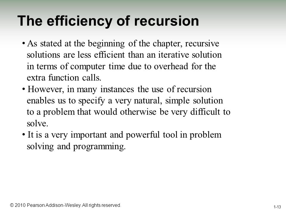 1-13 © 2010 Pearson Addison-Wesley. All rights reserved. The efficiency of recursion 1-13 As stated at the beginning of the chapter, recursive solutio