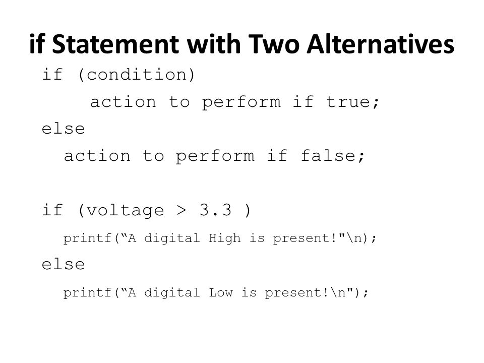 if Statement with Two Alternatives if (condition) action to perform if true; else action to perform if false; if (voltage > 3.3 ) printf(A digital High is present! \n); else printf(A digital Low is present!\n );