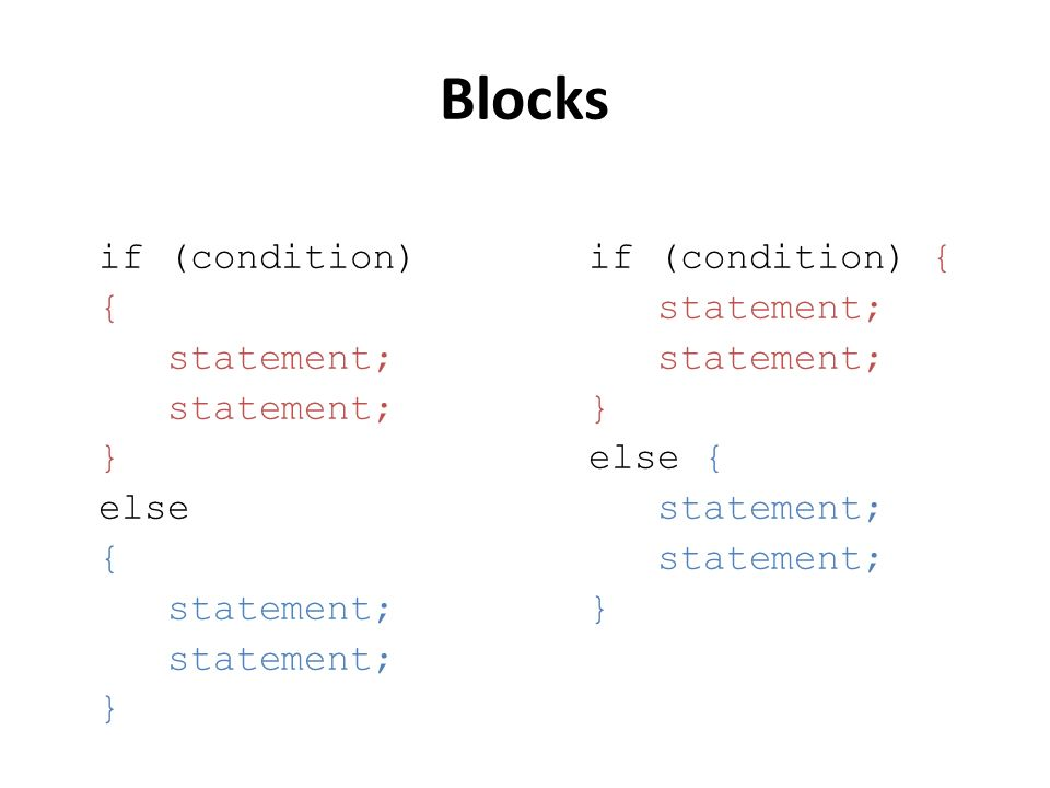 Blocks if (condition) { statement; } else { statement; } if (condition) { statement; } else { statement; }