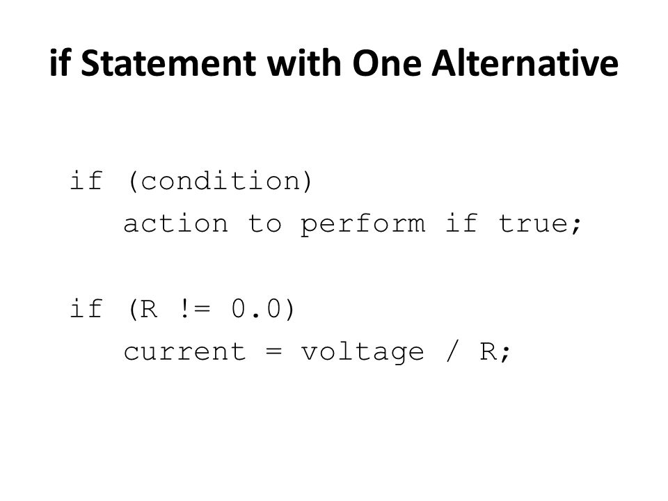 if Statement with One Alternative if (condition) action to perform if true; if (R != 0.0) current = voltage / R;