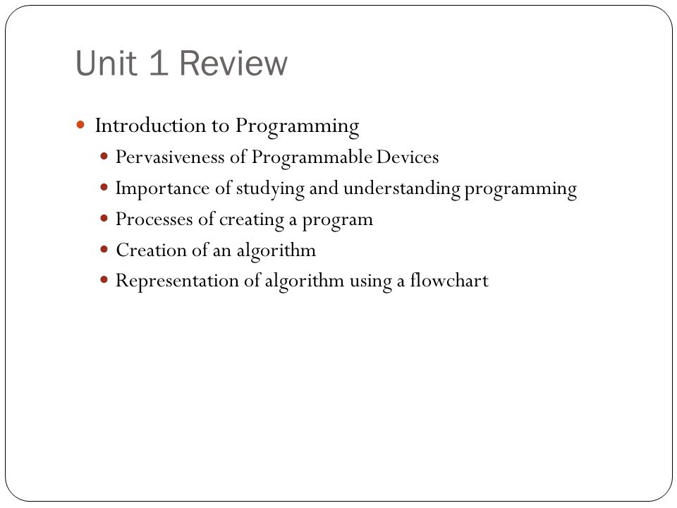 Unit 1 Review Introduction to Programming Pervasiveness of Programmable Devices Importance of studying and understanding programming Processes of crea