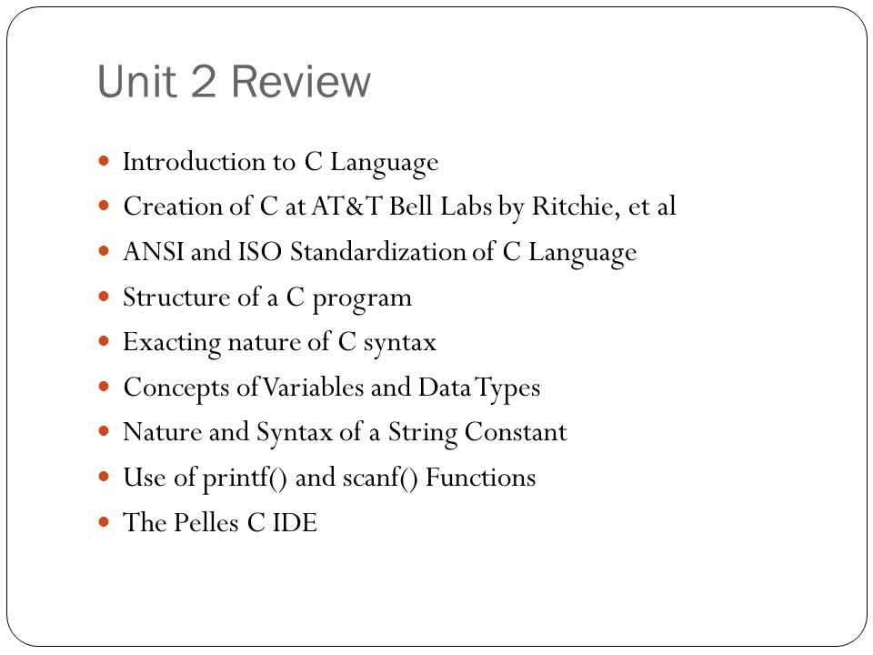 Unit 2 Review Introduction to C Language Creation of C at AT&T Bell Labs by Ritchie, et al ANSI and ISO Standardization of C Language Structure of a C