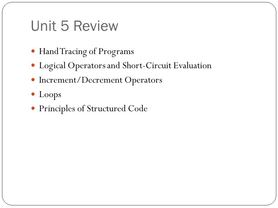Unit 5 Review Hand Tracing of Programs Logical Operators and Short-Circuit Evaluation Increment/Decrement Operators Loops Principles of Structured Cod