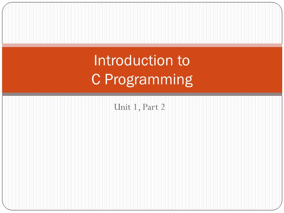 Unit 1, Part 2 Introduction to C Programming