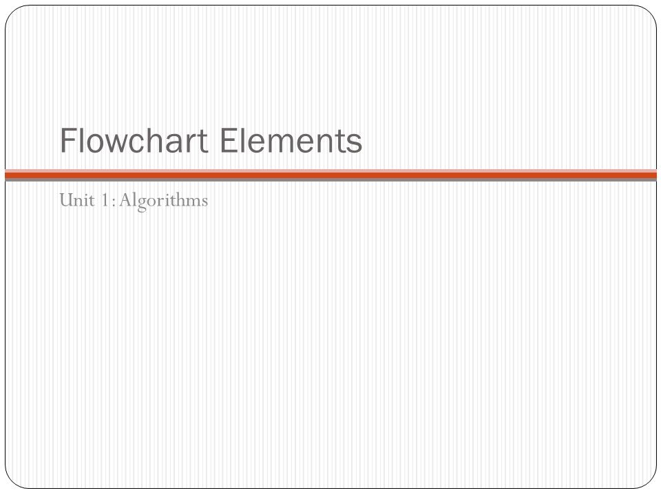 Flowchart Elements Unit 1: Algorithms