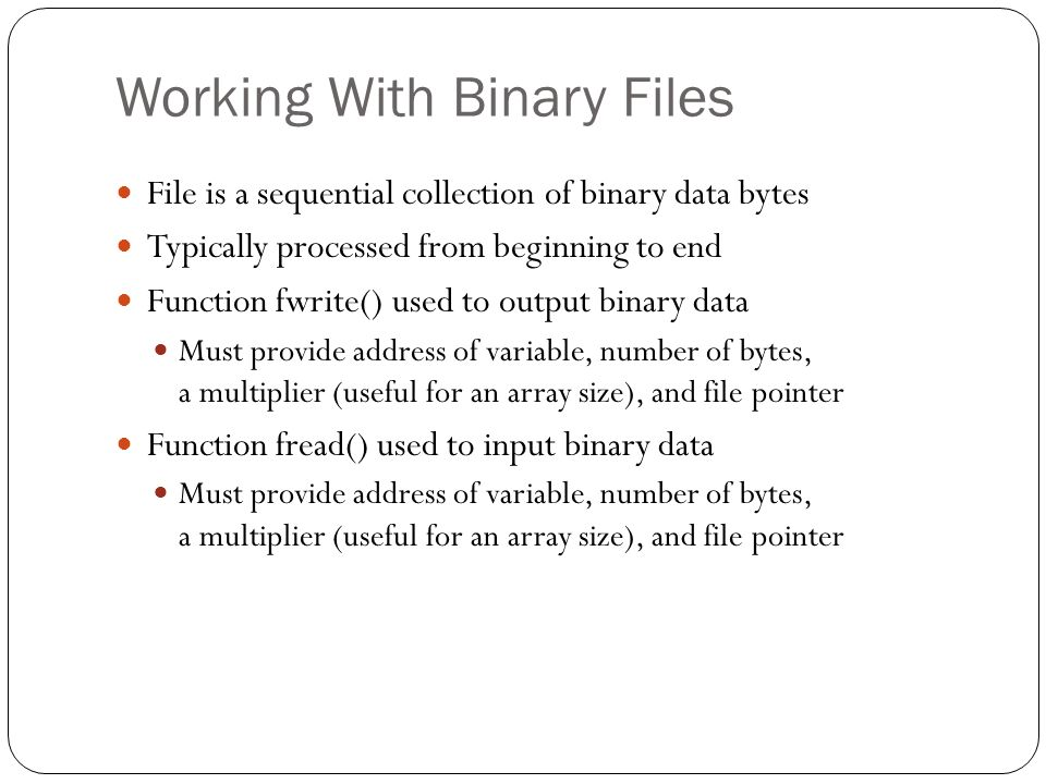 Working With Binary Files File is a sequential collection of binary data bytes Typically processed from beginning to end Function fwrite() used to out