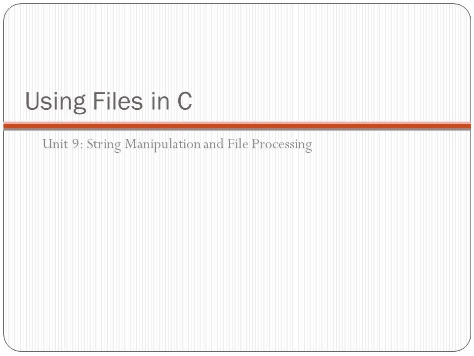 Using Files in C Unit 9: String Manipulation and File Processing