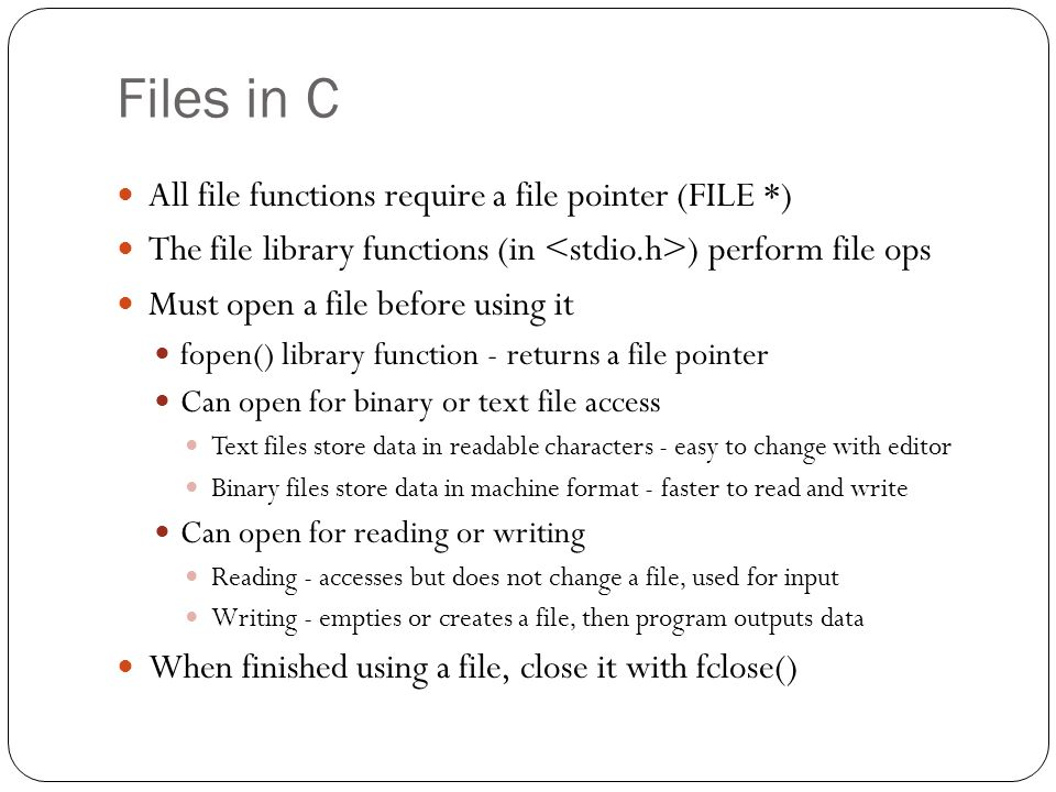 Files in C All file functions require a file pointer (FILE *) The file library functions (in ) perform file ops Must open a file before using it fopen