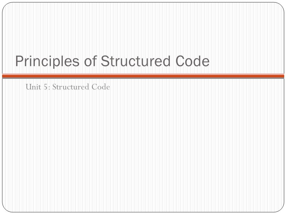 Principles of Structured Code Unit 5: Structured Code
