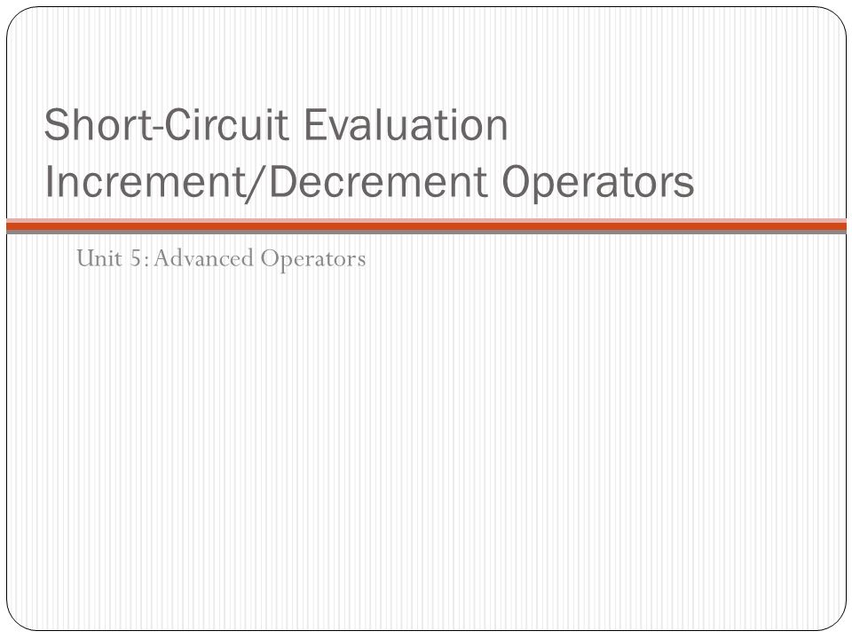 Short-Circuit Evaluation Increment/Decrement Operators Unit 5: Advanced Operators