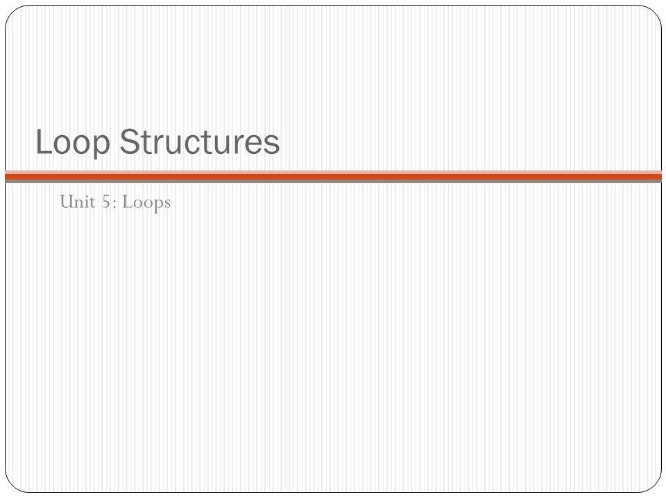 Loop Structures Unit 5: Loops