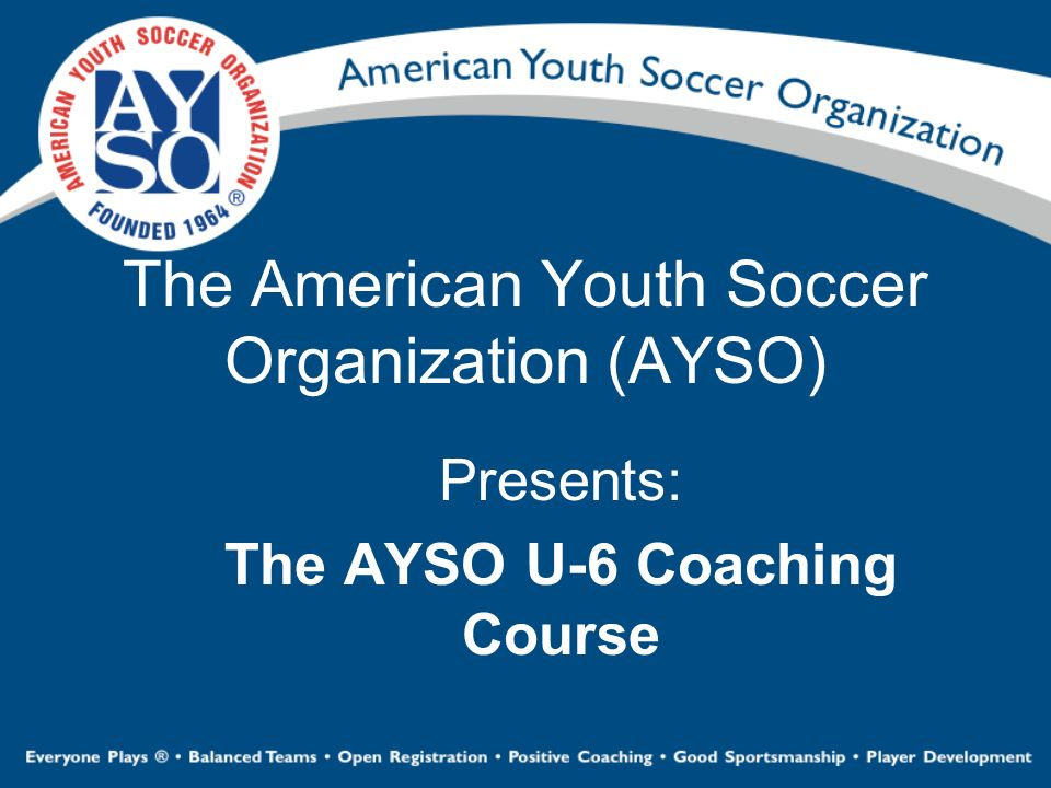 The American Youth Soccer Organization (AYSO) Presents: The AYSO U-6 Coaching Course