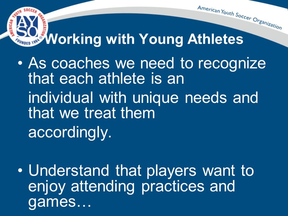 Working with Young Athletes As coaches we need to recognize that each athlete is an individual with unique needs and that we treat them accordingly. U