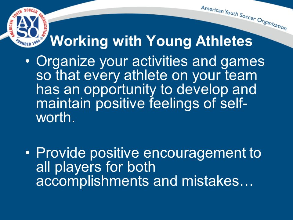 Working with Young Athletes Organize your activities and games so that every athlete on your team has an opportunity to develop and maintain positive