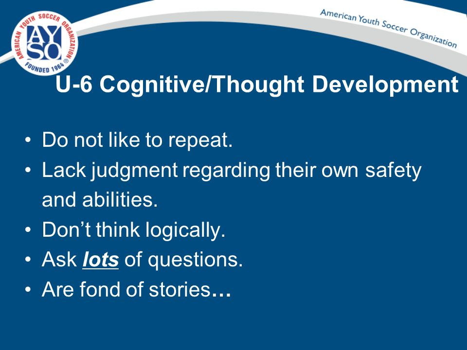 U-6 Cognitive/Thought Development Do not like to repeat. Lack judgment regarding their own safety and abilities. Dont think logically. Ask lots of que