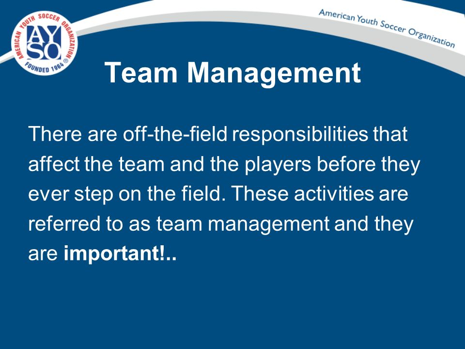 Team Management There are off-the-field responsibilities that affect the team and the players before they ever step on the field. These activities are
