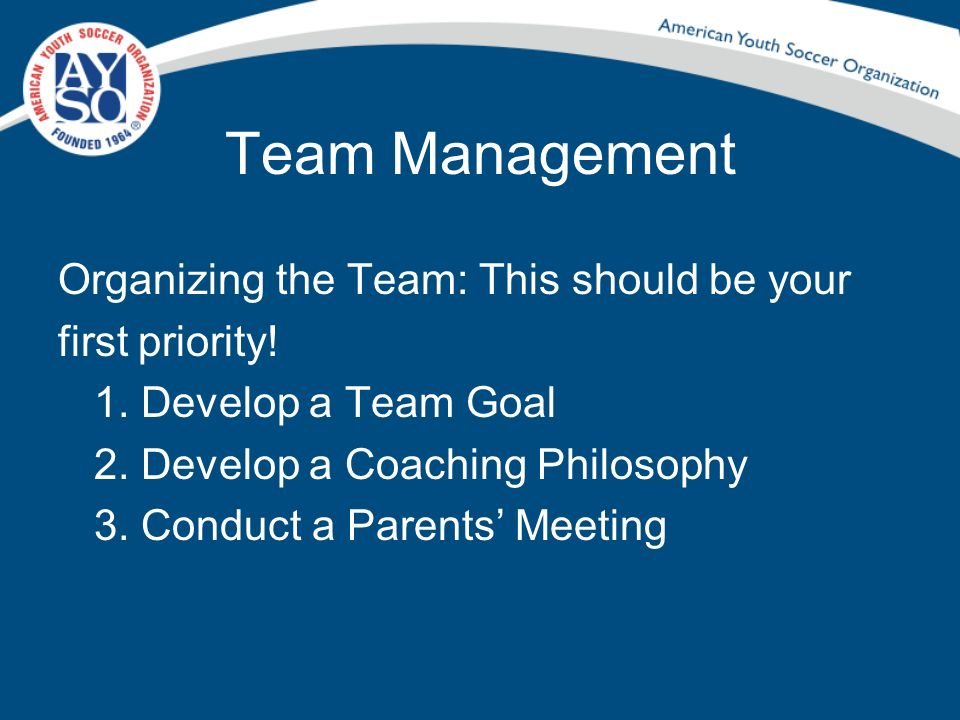 Team Management Organizing the Team: This should be your first priority! 1. Develop a Team Goal 2. Develop a Coaching Philosophy 3. Conduct a Parents