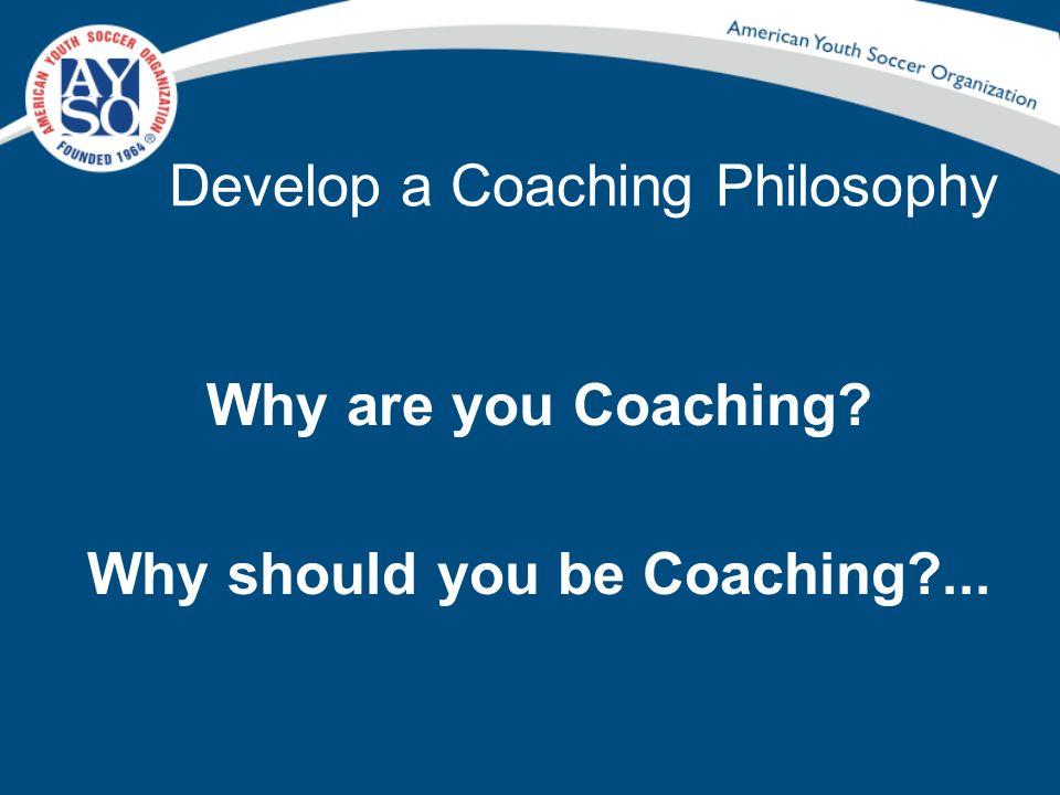 Develop a Coaching Philosophy Why are you Coaching? Why should you be Coaching?...