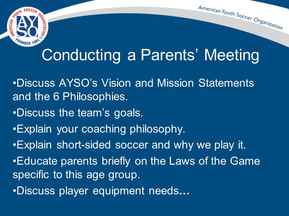 Conducting a Parents Meeting Discuss AYSOs Vision and Mission Statements and the 6 Philosophies. Discuss the teams goals. Explain your coaching philos