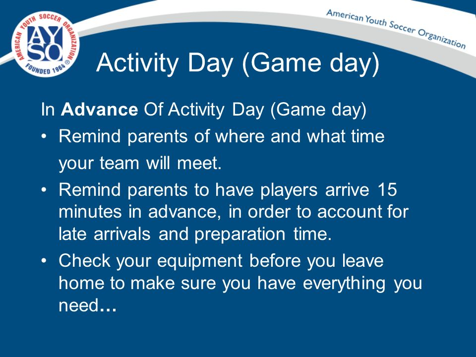 Activity Day (Game day) In Advance Of Activity Day (Game day) Remind parents of where and what time your team will meet. Remind parents to have player