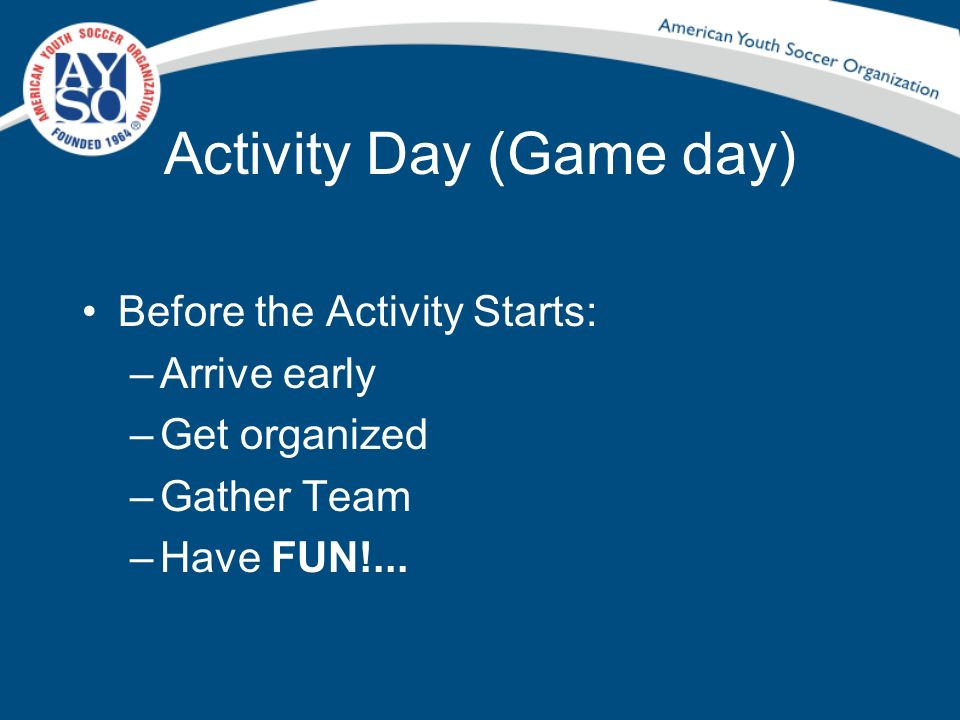 Activity Day (Game day) Before the Activity Starts: –Arrive early –Get organized –Gather Team –Have FUN!...