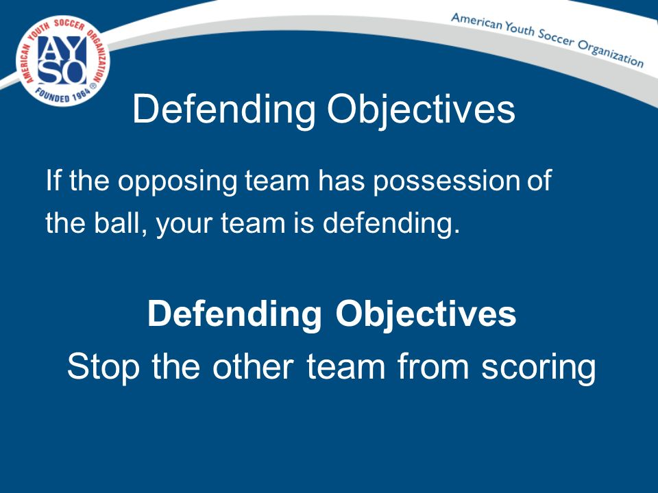 Defending Objectives If the opposing team has possession of the ball, your team is defending. Defending Objectives Stop the other team from scoring