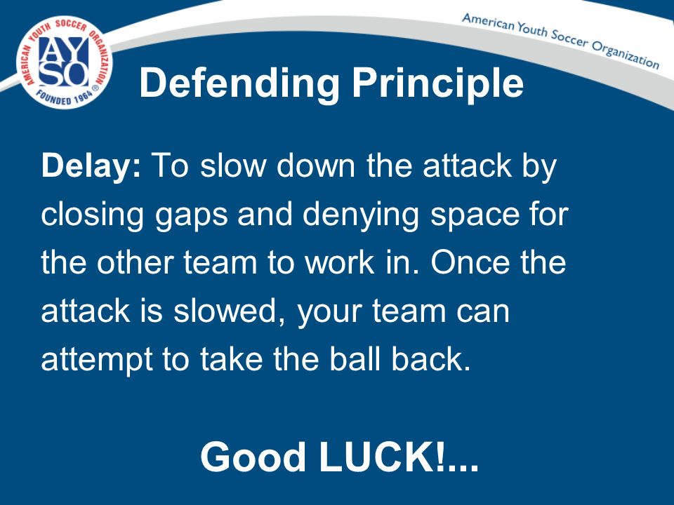 Defending Principle Delay: To slow down the attack by closing gaps and denying space for the other team to work in. Once the attack is slowed, your te