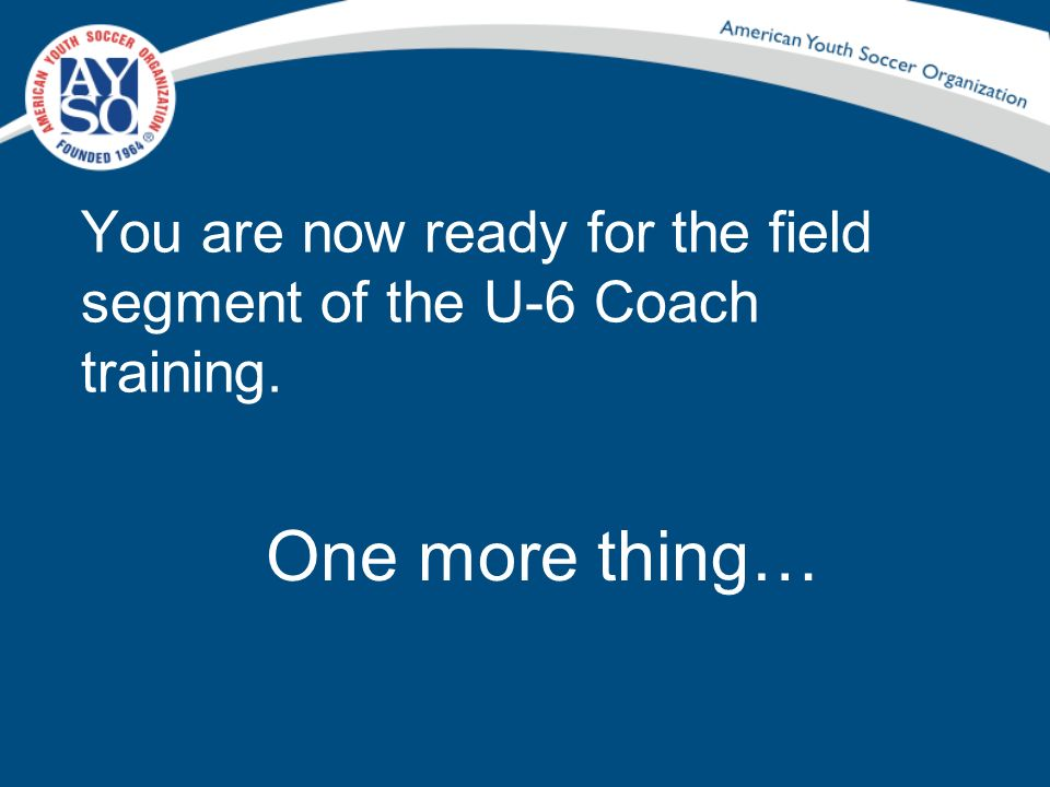 You are now ready for the field segment of the U-6 Coach training. One more thing…