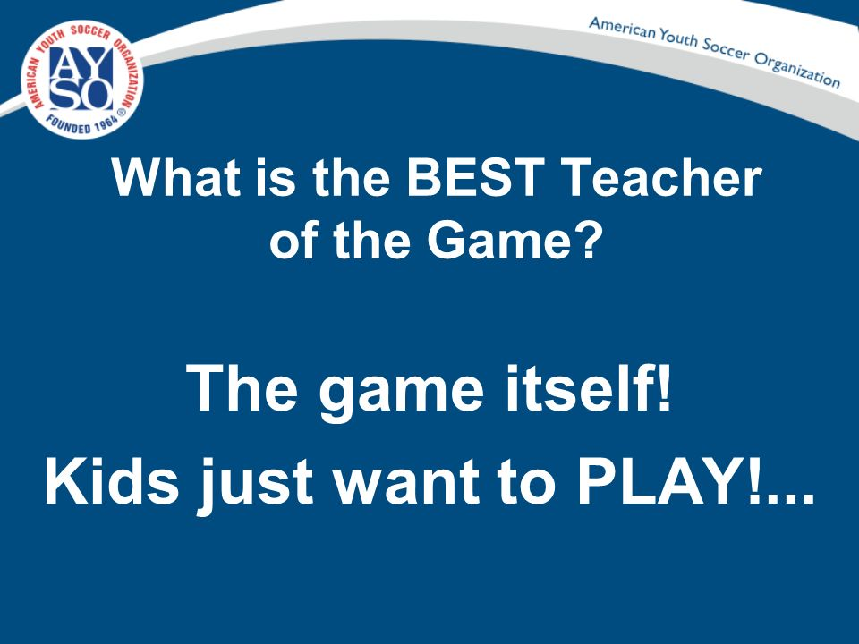 What is the BEST Teacher of the Game? The game itself! Kids just want to PLAY!...