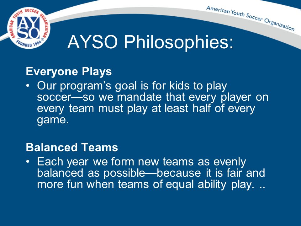 Conducting a Parents Meeting Discuss AYSOs Vision and Mission Statements and the 6 Philosophies.