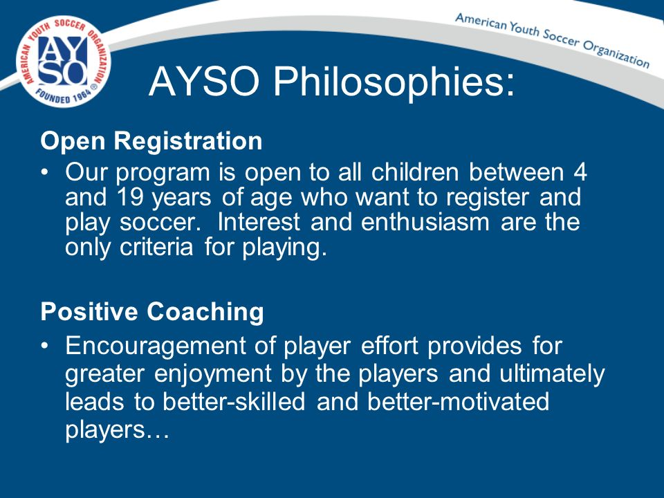 AYSO Philosophies: Good Sportsmanship We strive to create a positive environment based on mutual respect rather than a win at all costs attitude, and our program is designed to instill good sportsmanship in every facet of AYSO…