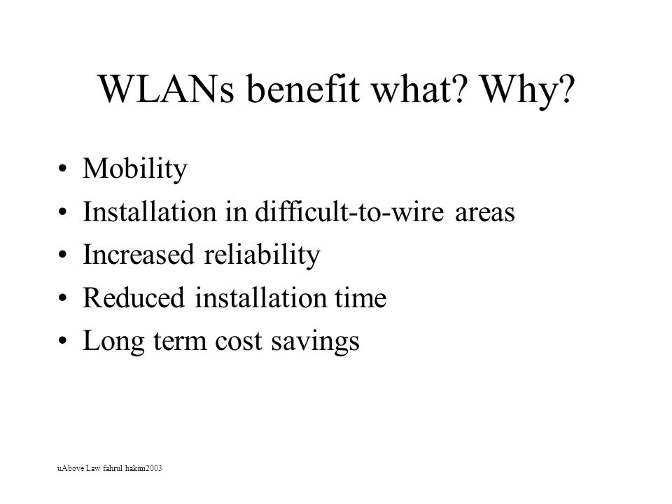 uAbove Law fahrul hakim2003 WLANs benefit what? Why? Mobility Installation in difficult-to-wire areas Increased reliability Reduced installation time