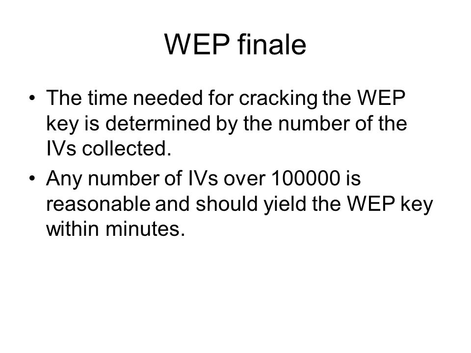 WEP finale The time needed for cracking the WEP key is determined by the number of the IVs collected. Any number of IVs over 100000 is reasonable and