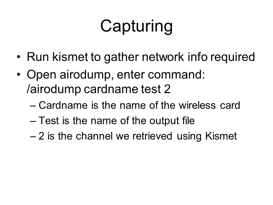 Capturing Run kismet to gather network info required Open airodump, enter command: /airodump cardname test 2 –Cardname is the name of the wireless car