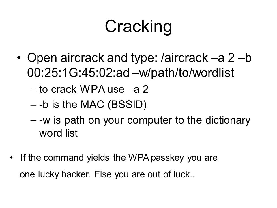 Cracking Open aircrack and type: /aircrack –a 2 –b 00:25:1G:45:02:ad –w/path/to/wordlist –to crack WPA use –a 2 –-b is the MAC (BSSID) –-w is path on