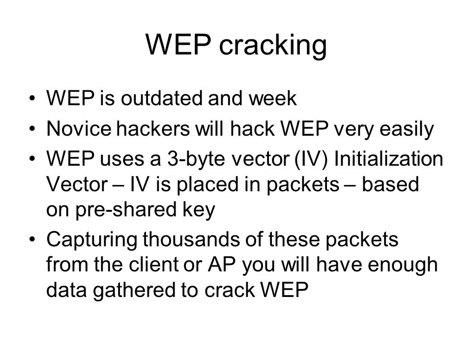 WEP cracking WEP is outdated and week Novice hackers will hack WEP very easily WEP uses a 3-byte vector (IV) Initialization Vector – IV is placed in p