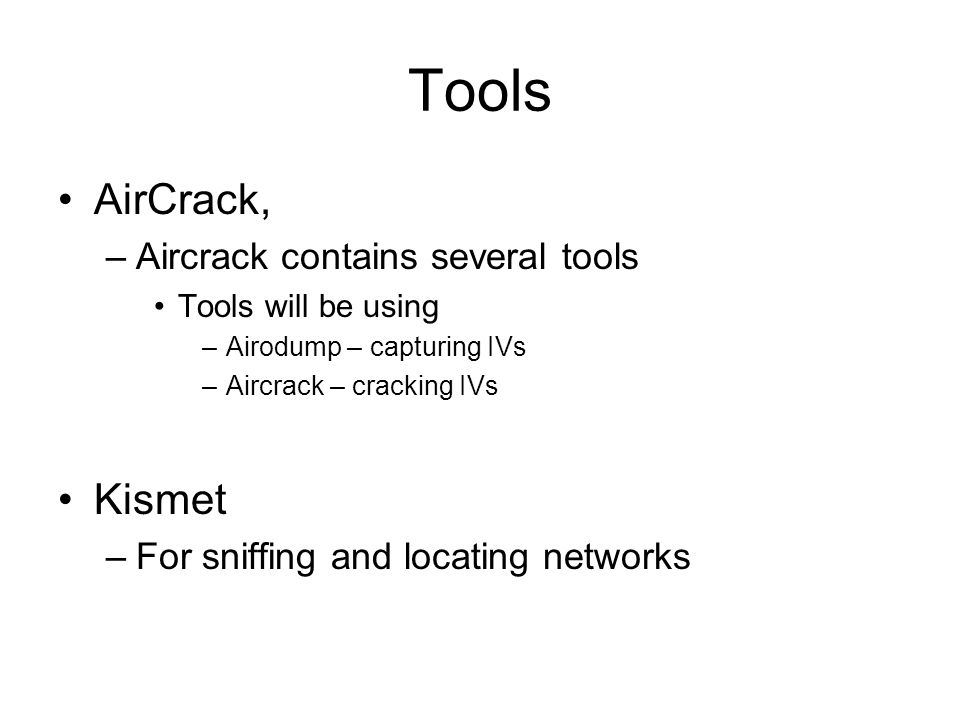 Tools AirCrack, –Aircrack contains several tools Tools will be using –Airodump – capturing IVs –Aircrack – cracking IVs Kismet –For sniffing and locat