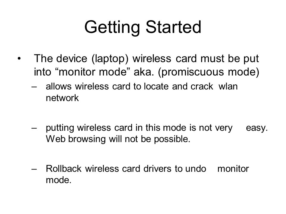Getting Started The device (laptop) wireless card must be put into monitor mode aka. (promiscuous mode) –allows wireless card to locate and crack wlan