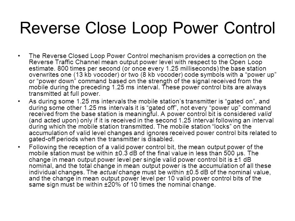 The Reverse Closed Loop Power Control mechanism provides a correction on the Reverse Traffic Channel mean output power level with respect to the Open Loop estimate.