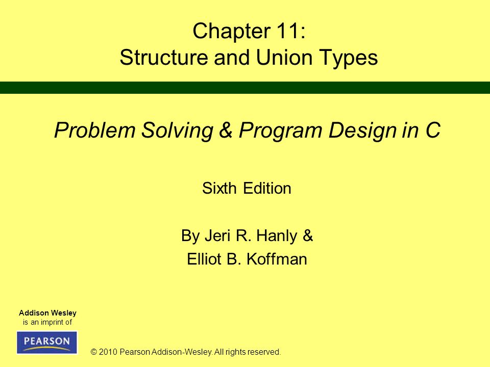 © 2010 Pearson Addison-Wesley. All rights reserved. Addison Wesley is an imprint of Chapter 11: Structure and Union Types Problem Solving & Program De