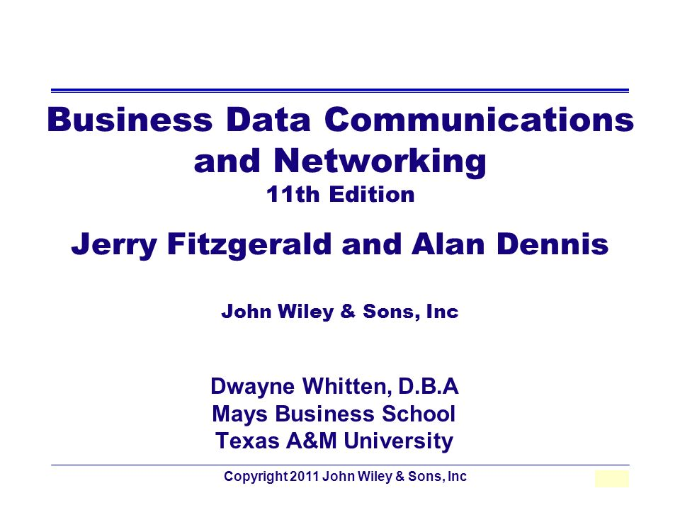 Copyright 2011 John Wiley & Sons, Inc2 - 1 Business Data Communications and Networking 11th Edition Jerry Fitzgerald and Alan Dennis John Wiley & Sons