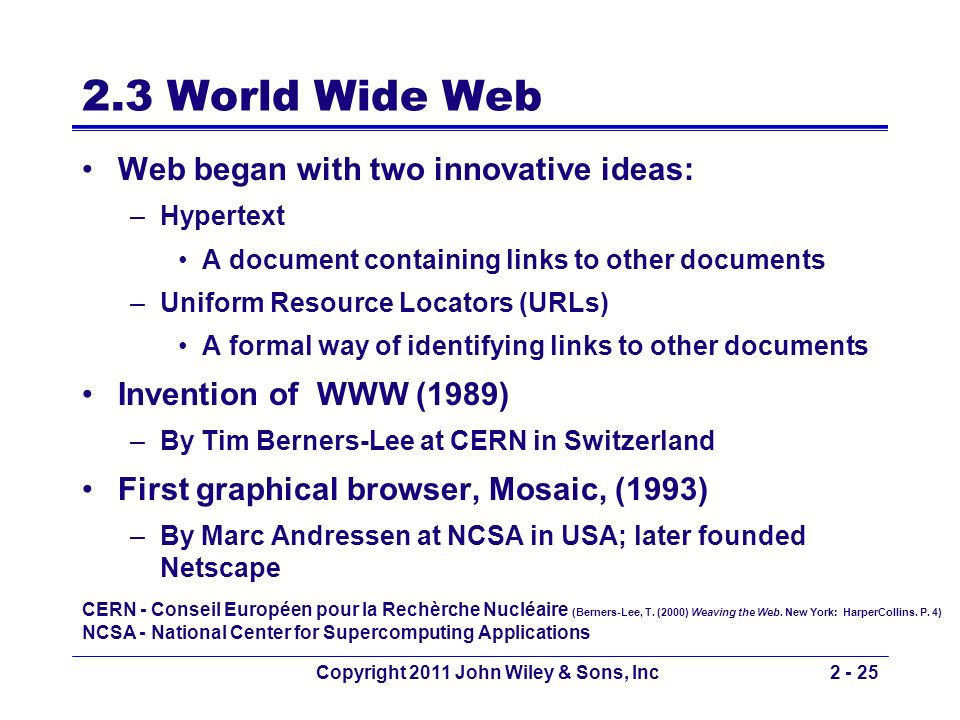 Copyright 2011 John Wiley & Sons, Inc2 - 25 2.3 World Wide Web Web began with two innovative ideas: –Hypertext A document containing links to other do