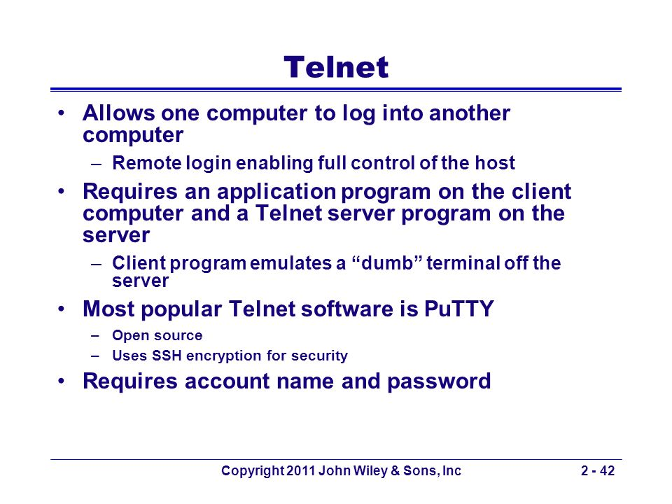 Copyright 2011 John Wiley & Sons, Inc2 - 42 Telnet Allows one computer to log into another computer –Remote login enabling full control of the host Re